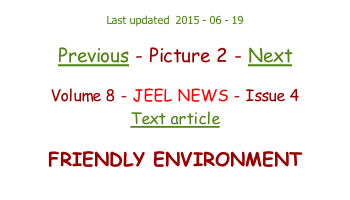 Last updated  2015 - 06 - 19  Previous - Picture 2 - Next  Volume 8 - JEEL NEWS - Issue 4 Text article  FRIENDLY ENVIRONMENT