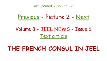 Last updated  2015 - 11 - 23  Previous - Picture 2 - Next  Volume 8 - JEEL NEWS - Issue 6 Text article  THE FRENCH CONSUL IN JEEL