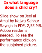 In what language does a child cry?  Slide show on Jeel al Amal by Najwa Sahhar-Sayegh in PDF, 2,55 MB. Adobe reader is needed. To see the performance click on the subjoined picture.