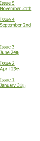 Issue 5 November 21th  Issue 4 September 2nd    Issue 3  June 24th   Issue 2 April 29th  Issue 1 January 31th