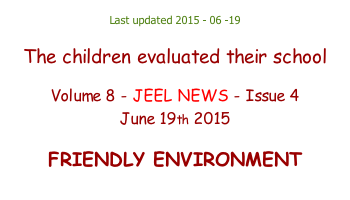 Last updated 2015 - 06 -19  The children evaluated their school  Volume 8 - JEEL NEWS - Issue 4 June 19th 2015  FRIENDLY ENVIRONMENT