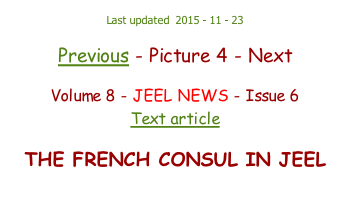Last updated  2015 - 11 - 23  Previous - Picture 4 - Next  Volume 8 - JEEL NEWS - Issue 6 Text article  THE FRENCH CONSUL IN JEEL