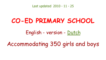 Last updated  2010 - 11 - 25   CO-ED PRIMARY SCHOOL  English - version - Dutch  Accommodating 350 girls and boys